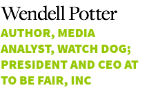 Wendell Potter Author, Media Analyst, Watch Dog; President and CEO at To Be Fair, Inc