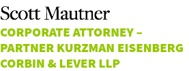 Scott Mautner Corporate attorney – Partner Kurzman Eisenberg Corbin & Lever LLP